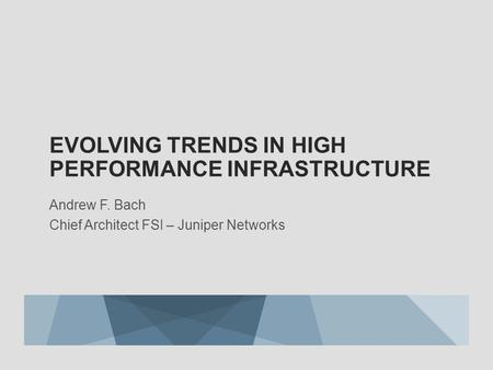 EVOLVING TRENDS IN HIGH PERFORMANCE INFRASTRUCTURE Andrew F. Bach Chief Architect FSI – Juniper Networks.