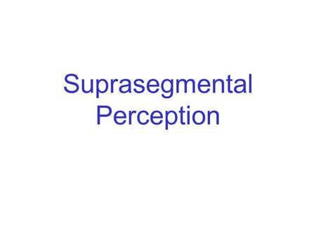 Suprasegmental Perception. Suprasegmental Phonology prosodic boundary cues lexical stress rhythm phrasal stress lexical tone.