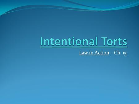 Law in Action – Ch. 15. Intentional Torts = actions intended to cause injury to others by interfering with their personal safety, health or enjoyment.