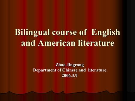 Bilingual course of English and American literature Zhao Jingrong Department of Chinese and literature2006.3.9.