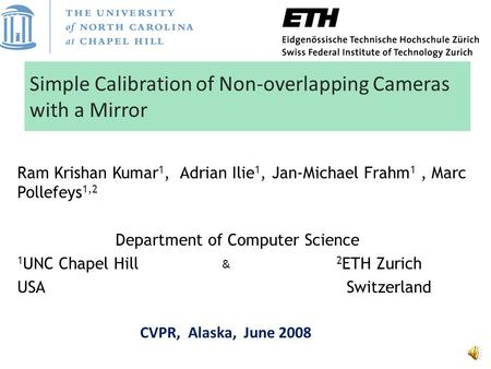 Simple Calibration of Non-overlapping Cameras with a Mirror Ram Krishan Kumar 1, Adrian Ilie 1, Jan-Michael Frahm 1, Marc Pollefeys 1,2 Department of.