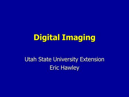 Digital Imaging Utah State University Extension Eric Hawley.