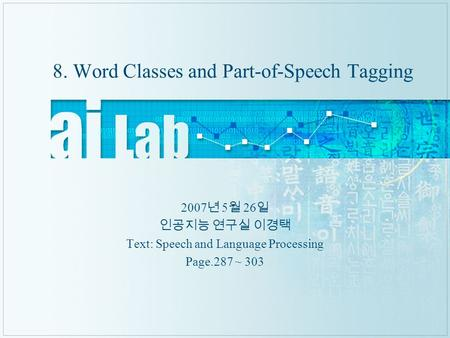8. Word Classes and Part-of-Speech Tagging 2007 년 5 월 26 일 인공지능 연구실 이경택 Text: Speech and Language Processing Page.287 ~ 303.