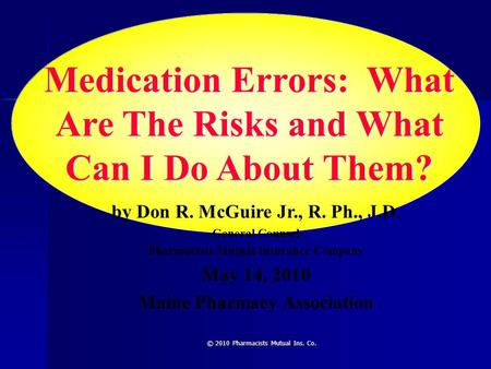 © 2010 Pharmacists Mutual Ins. Co. Medication Errors: What Are The Risks and What Can I Do About Them? by Don R. McGuire Jr., R. Ph., J.D. General Counsel.