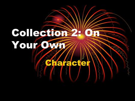 Collection 2: On Your Own Character. The person or people (or animals) in a story who struggles to attain a goal.