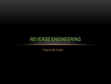 Trying to like a boss… REVERSE ENGINEERING. WHAT EVEN IS… REVERSE ENGINEERING?? Reverse engineering is the process of disassembling and analyzing a particular.