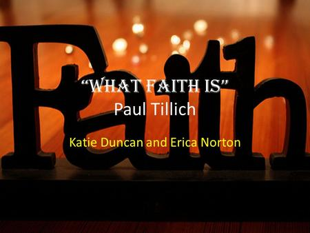 """What Faith is"" Paul Tillich Katie Duncan and Erica Norton."