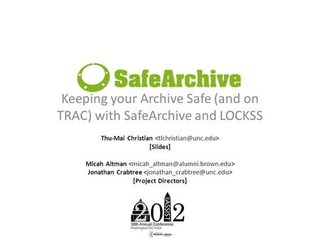 Keeping your Archive Safe (and on TRAC) with SafeArchive and LOCKSS Thu-Mai Christian [Slides] Micah Altman Jonathan Crabtree [Project Directors]