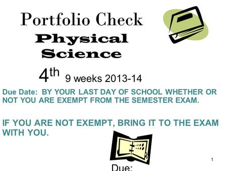 1 Portfolio Check Physical Science 4 th 9 weeks 2013-14 Due Date: BY YOUR LAST DAY OF SCHOOL WHETHER OR NOT YOU ARE EXEMPT FROM THE SEMESTER EXAM. IF YOU.