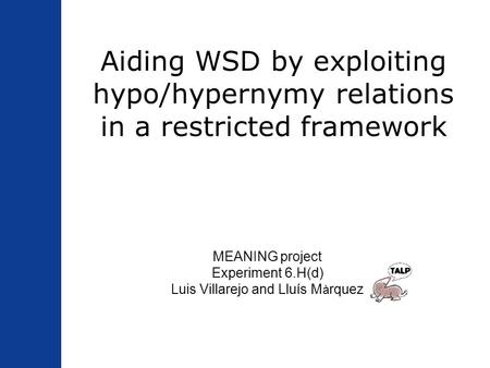 Aiding WSD by exploiting hypo/hypernymy relations in a restricted framework MEANING project Experiment 6.H(d) Luis Villarejo and Lluís M à rquez.