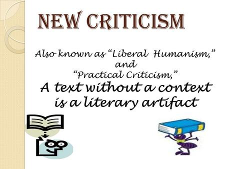 "New Criticism Also known as ""Liberal Humanism,"" and ""Practical Criticism,"" A text without a context is a literary artifact."