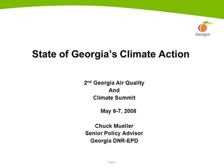 Page 1 State of Georgia's Climate Action 2 nd Georgia Air Quality And Climate Summit May 6-7, 2008 Chuck Mueller Senior Policy Advisor Georgia DNR-EPD.