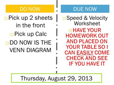  Pick up 2 sheets in the front  Pick up Calc  DO NOW IS THE VENN DIAGRAM DO NOW DUE NOW Thursday, August 29, 2013  Speed & Velocity Worksheet  HAVE.
