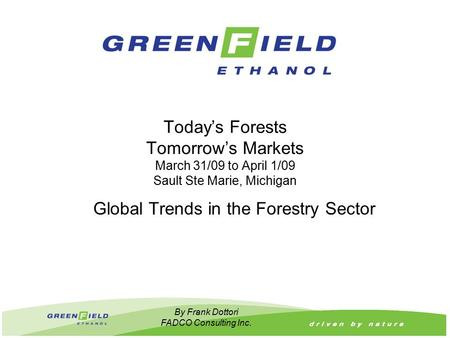 Today's Forests Tomorrow's Markets March 31/09 to April 1/09 Sault Ste Marie, Michigan Global Trends in the Forestry Sector By Frank Dottori FADCO Consulting.