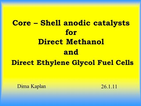 Core – Shell anodic catalysts for Direct Methanol and Direct Ethylene Glycol Fuel Cells Dima Kaplan 26.1.11.