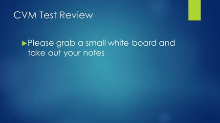 CVM Test Review  Please grab a small white board and take out your notes.
