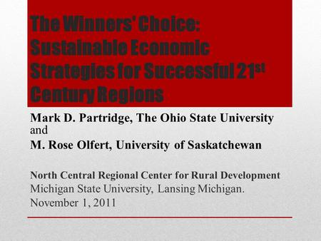 The Winners' Choice: Sustainable Economic Strategies for Successful 21 st Century Regions Mark D. Partridge, The Ohio State University and M. Rose Olfert,