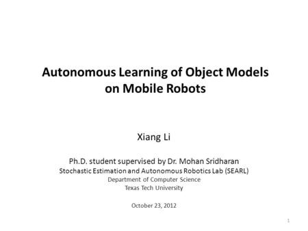 Autonomous Learning of Object Models on Mobile Robots Xiang Li Ph.D. student supervised by Dr. Mohan Sridharan Stochastic Estimation and Autonomous Robotics.