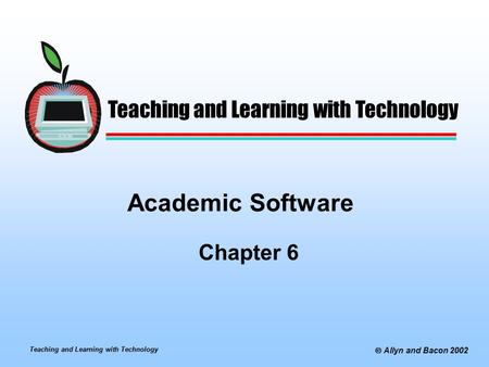 Teaching and Learning with Technology  Allyn and Bacon 2002 Academic Software Chapter 6 Teaching and Learning with Technology.