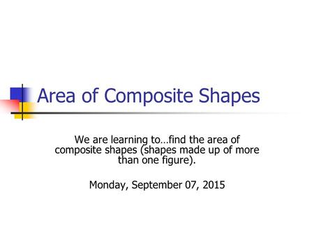 Area of Composite Shapes We are learning to…find the area of composite shapes (shapes made up of more than one figure). Monday, September 07, 2015.