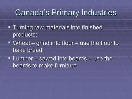 Canada's Primary Industries  Turning raw materials into finished products:  Wheat – grind into flour – use the flour to bake bread  Lumber – sawed into.