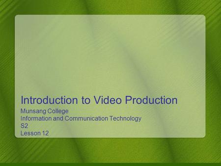 Introduction to Video Production Munsang College Information and Communication Technology S2 Lesson 12.