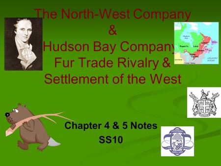 The North-West Company & Hudson Bay Company- Fur Trade Rivalry & Settlement of the West Chapter 4 & 5 Notes SS10.