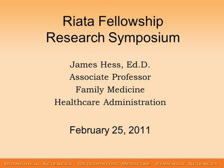 Riata Fellowship Research Symposium James Hess, Ed.D. Associate Professor Family Medicine Healthcare Administration February 25, 2011.
