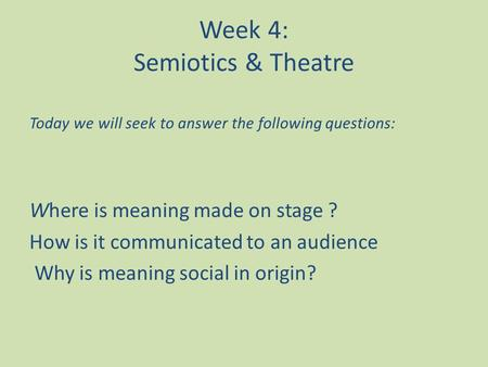 Week 4: Semiotics & Theatre Today we will seek to answer the following questions: Where is meaning made on stage ? How is it communicated to an audience.