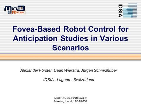 MindRACES, First Review Meeting, Lund, 11/01/2006 Fovea-Based Robot Control for Anticipation Studies in Various Scenarios Alexander Förster, Daan Wierstra,