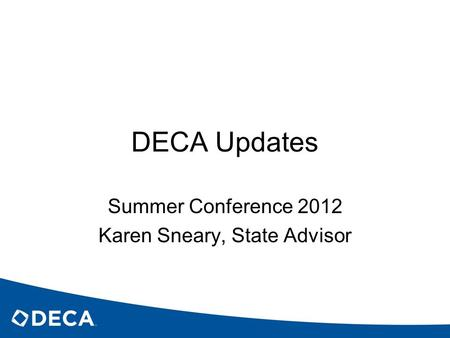 DECA Updates Summer Conference 2012 Karen Sneary, State Advisor.
