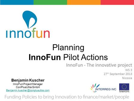 Planning InnoFun Pilot Actions InnoFun - The innovative project WS 3 27 th September 2013 Nicosia Benjamin Kuscher InnoFun Project Manager ConPlusUltra.