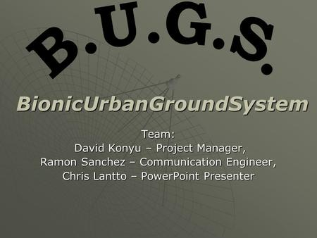 Team: David Konyu – Project Manager, David Konyu – Project Manager, Ramon Sanchez – Communication Engineer, Chris Lantto – PowerPoint Presenter BionicUrbanGroundSystem.