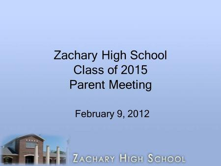 Zachary High School Class of 2015 Parent Meeting February 9, 2012.