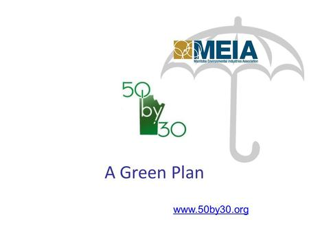 Www.50by30.org A Green Plan. vision: To increase Manitoba's renewable energy use to 50% (from the present 30%) by 2030 without increasing global GHGs.