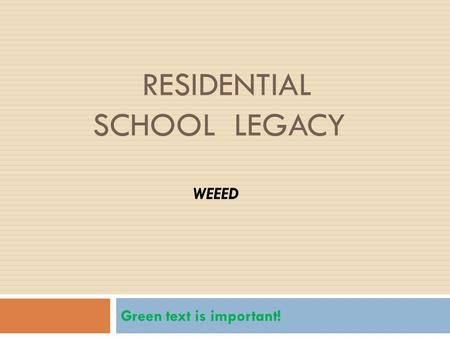 RESIDENTIAL SCHOOL LEGACY Green text is important! WEEED.