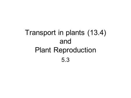 Transport in plants (13.4) and Plant Reproduction