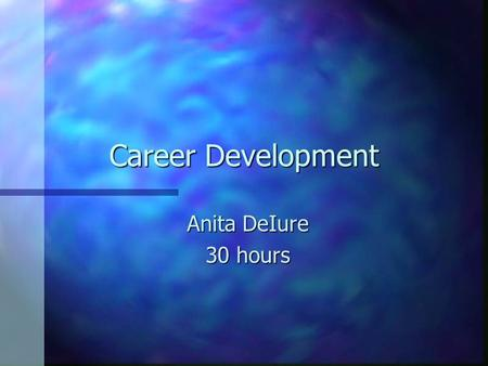 Career Development Anita DeIure 30 hours PHASE 1: Exploration of Employment Opportunities in Accounting n Preparing a personal assessment describing.