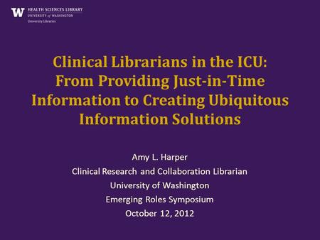 Clinical Librarians in the ICU: From Providing Just-in-Time Information to Creating Ubiquitous Information Solutions Amy L. Harper Clinical Research and.
