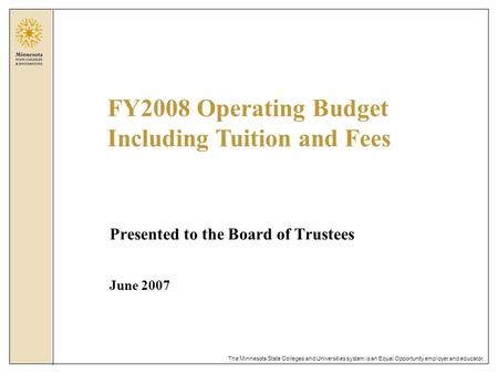 The Minnesota State Colleges and Universities system is an Equal Opportunity employer and educator. Presented to the Board of Trustees June 2007 FY2008.