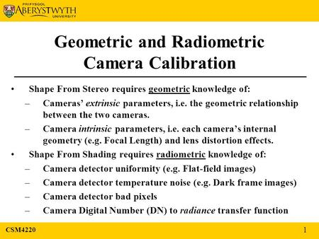 Geometric and Radiometric Camera Calibration Shape From Stereo requires geometric knowledge of: –Cameras' extrinsic parameters, i.e. the geometric relationship.