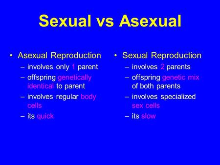 Sexual vs Asexual Asexual Reproduction –involves only 1 parent –offspring genetically identical to parent –involves regular body cells –its quick Sexual.