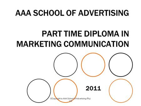 ©Copyright to AAA School of Advertising (Pty) Ltd AAA SCHOOL OF ADVERTISING PART TIME DIPLOMA IN MARKETING COMMUNICATION 2011.