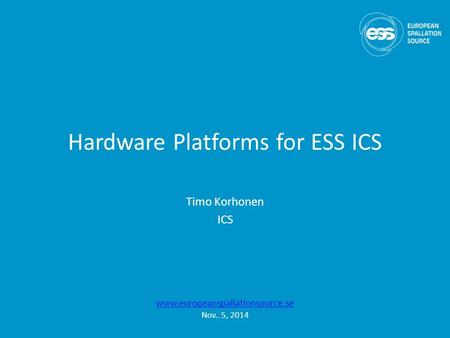 Hardware Platforms for ESS ICS Timo Korhonen ICS www.europeanspallationsource.se Nov.. 5, 2014.