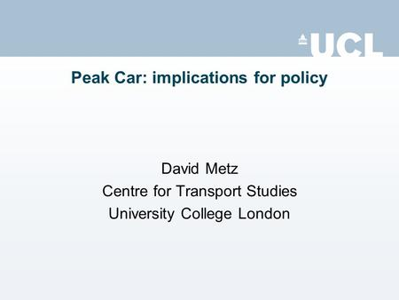 Peak Car: implications for policy David Metz Centre for Transport Studies University College London.