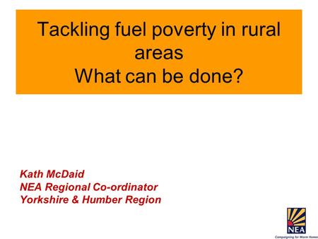 Tackling fuel poverty in rural areas What can be done? Kath McDaid NEA Regional Co-ordinator Yorkshire & Humber Region.