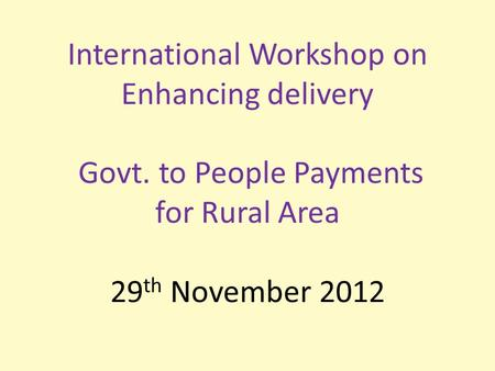International Workshop on Enhancing delivery Govt. to People Payments for Rural Area 29 th November 2012.