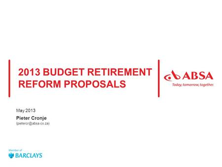Absa presentation title  Date of presentation Company confidential use only / Unrestricted distribution 2013 BUDGET RETIREMENT REFORM PROPOSALS May 2013.