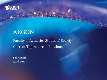 AEGON Faculty of Actuaries Students' Society Current Topics 2010 - Pensions Sally Smith April 2010.