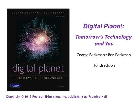 Copyright © 2012 Pearson Education, Inc. publishing as Prentice Hall Digital Planet: Tomorrow's Technology and You George Beekman Ben Beekman Tenth Edition.